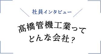 【社員インタビュー】髙橋管機工業ってどんな会社?